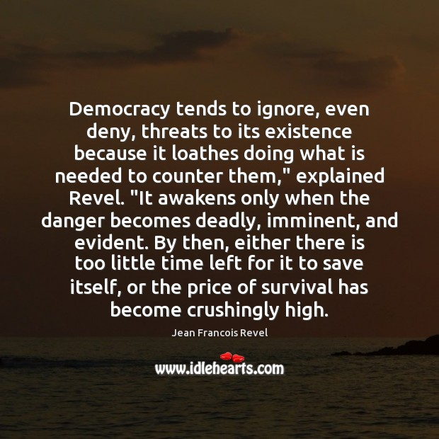 Democracy tends to ignore, even deny, threats to its existence because it Image