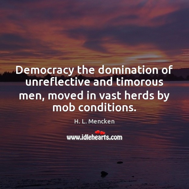 Democracy the domination of unreflective and timorous men, moved in vast herds Image