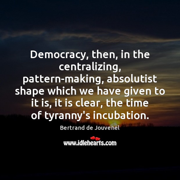 Democracy, then, in the centralizing, pattern-making, absolutist shape which we have given Bertrand de Jouvenel Picture Quote