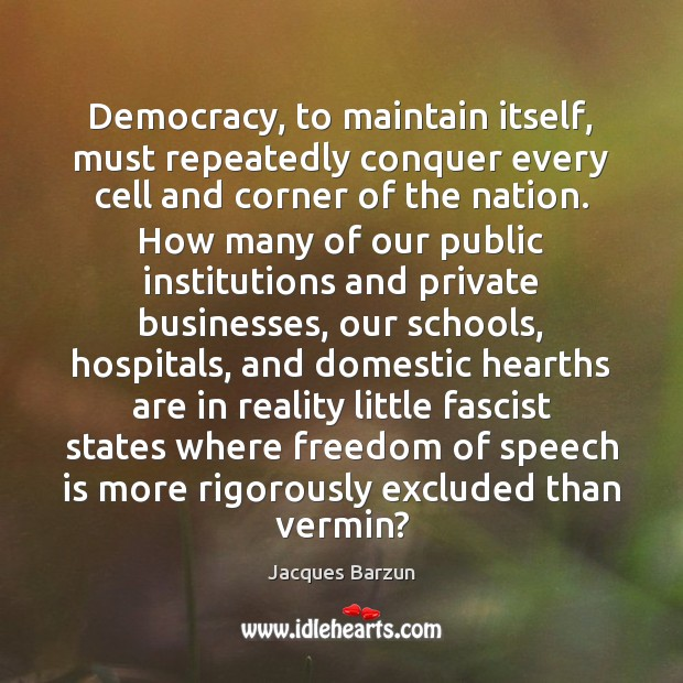Democracy, to maintain itself, must repeatedly conquer every cell and corner of Freedom of Speech Quotes Image