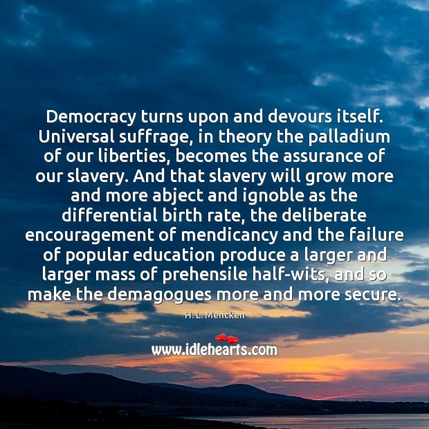Democracy turns upon and devours itself. Universal suffrage, in theory the palladium Image