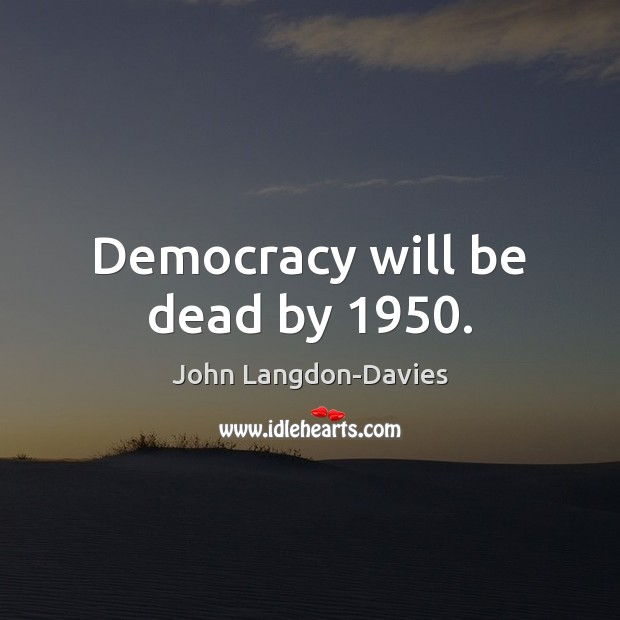 Democracy will be dead by 1950. Image