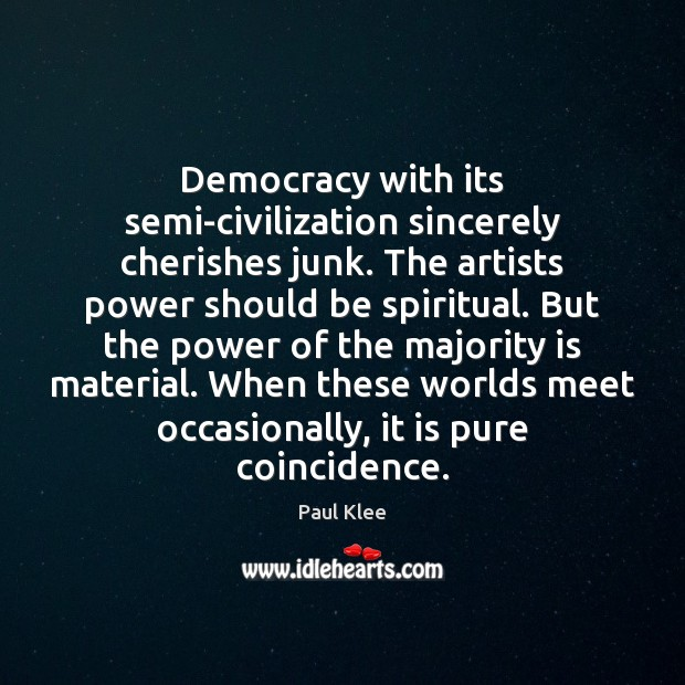 Paul Klee Picture Quote image saying: Democracy with its semi-civilization sincerely cherishes junk. The artists power should be