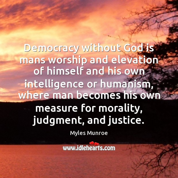 Democracy without God is mans worship and elevation of himself and his Myles Munroe Picture Quote