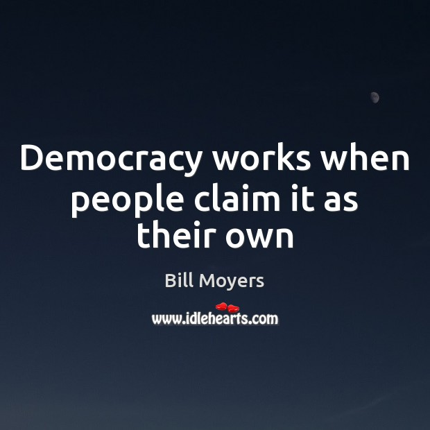 Democracy works when people claim it as their own Bill Moyers Picture Quote