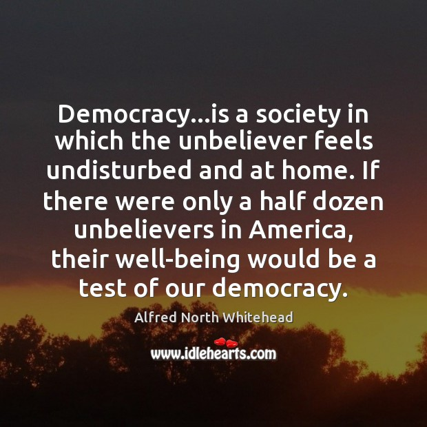 Democracy…is a society in which the unbeliever feels undisturbed and at Image