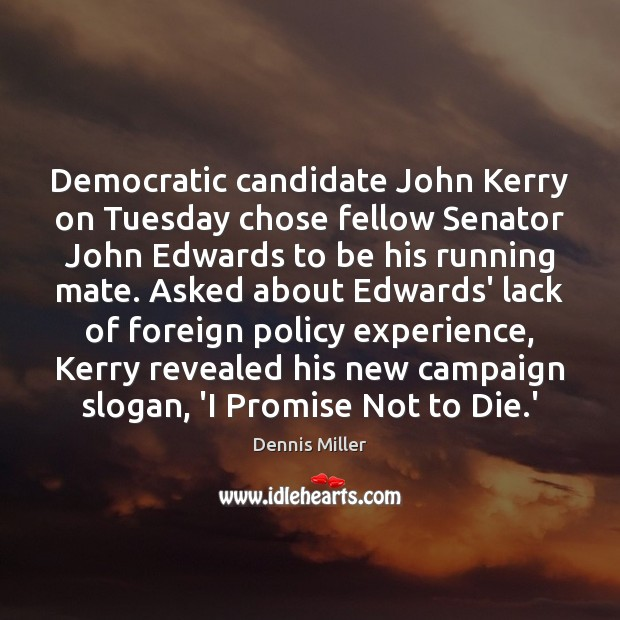 Democratic candidate John Kerry on Tuesday chose fellow Senator John Edwards to Dennis Miller Picture Quote