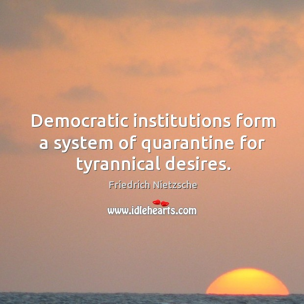 Image, Democratic institutions form a system of quarantine for tyrannical desires.