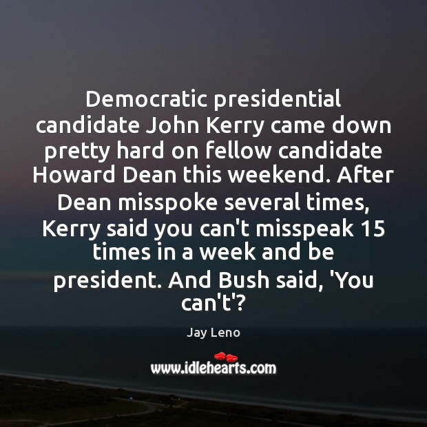 Democratic presidential candidate John Kerry came down pretty hard on fellow candidate Jay Leno Picture Quote