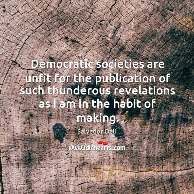 Democratic societies are unfit for the publication of such thunderous revelations as I am in the habit of making. Image