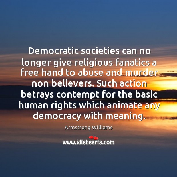 Democratic societies can no longer give religious fanatics a free hand to abuse and murder non believers. Image