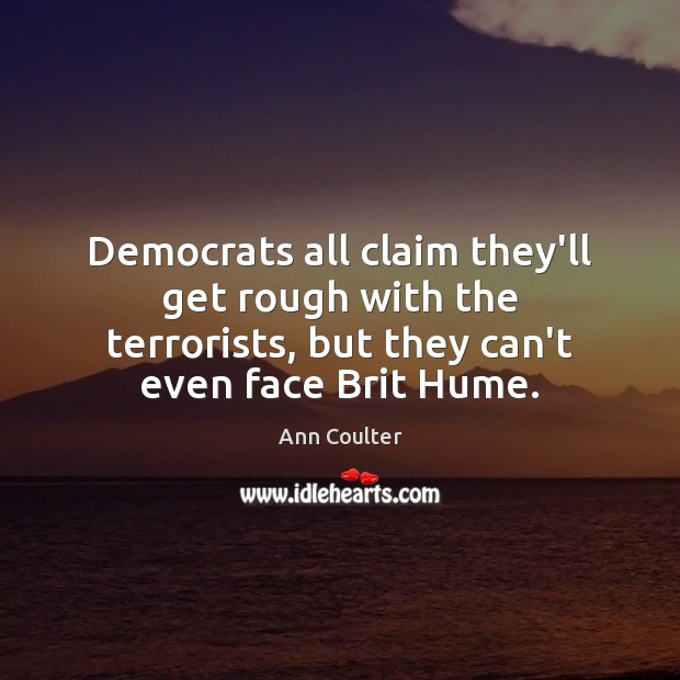Democrats all claim they'll get rough with the terrorists, but they can't Ann Coulter Picture Quote