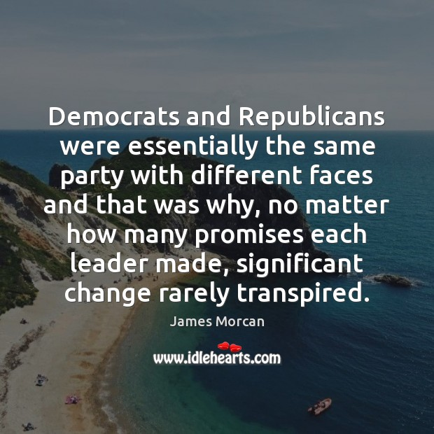 Democrats and Republicans were essentially the same party with different faces and James Morcan Picture Quote