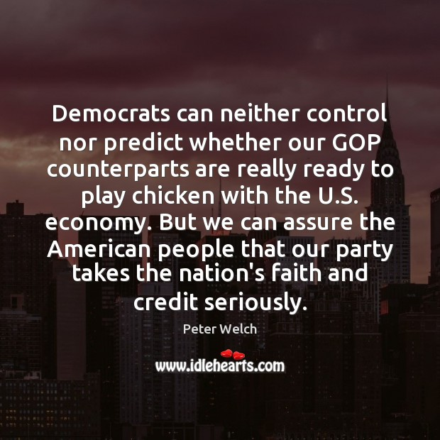 Democrats can neither control nor predict whether our GOP counterparts are really Economy Quotes Image