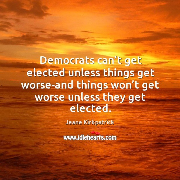 Democrats can't get elected unless things get worse-and things won't get worse unless they get elected. Jeane Kirkpatrick Picture Quote