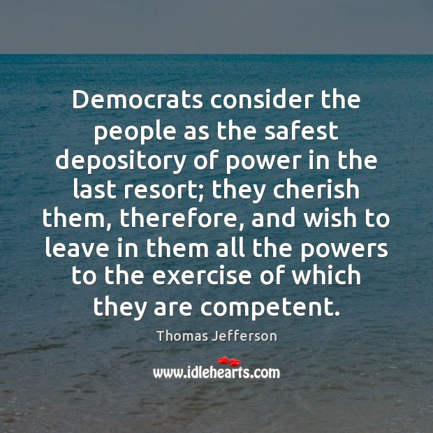 Democrats consider the people as the safest depository of power in the Thomas Jefferson Picture Quote