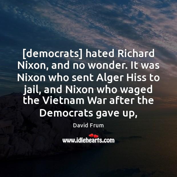 [democrats] hated Richard Nixon, and no wonder. It was Nixon who sent David Frum Picture Quote