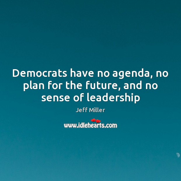 Democrats have no agenda, no plan for the future, and no sense of leadership Image