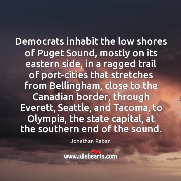 Democrats inhabit the low shores of Puget Sound, mostly on its eastern Jonathan Raban Picture Quote