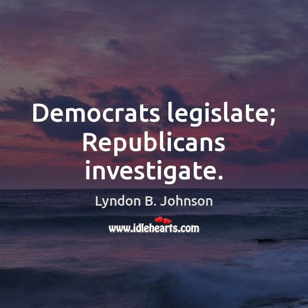 Image, Democrats legislate; Republicans investigate.