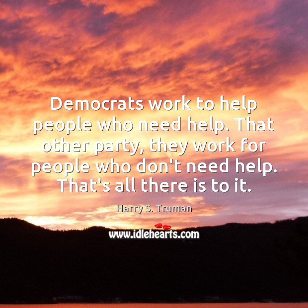 Democrats work to help people who need help. That other party, they Image