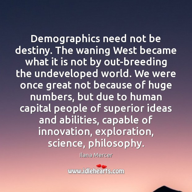Demographics need not be destiny. The waning West became what it is Ilana Mercer Picture Quote