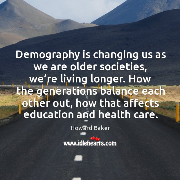 Demography is changing us as we are older societies, we're living longer. Image