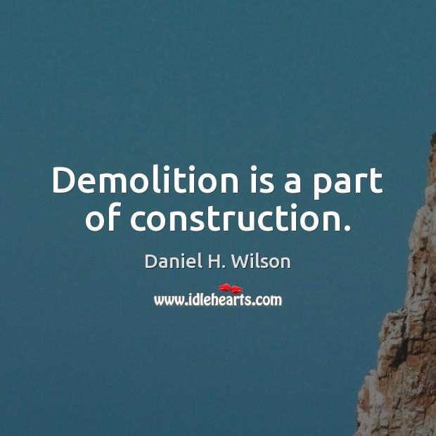 Demolition is a part of construction. Daniel H. Wilson Picture Quote