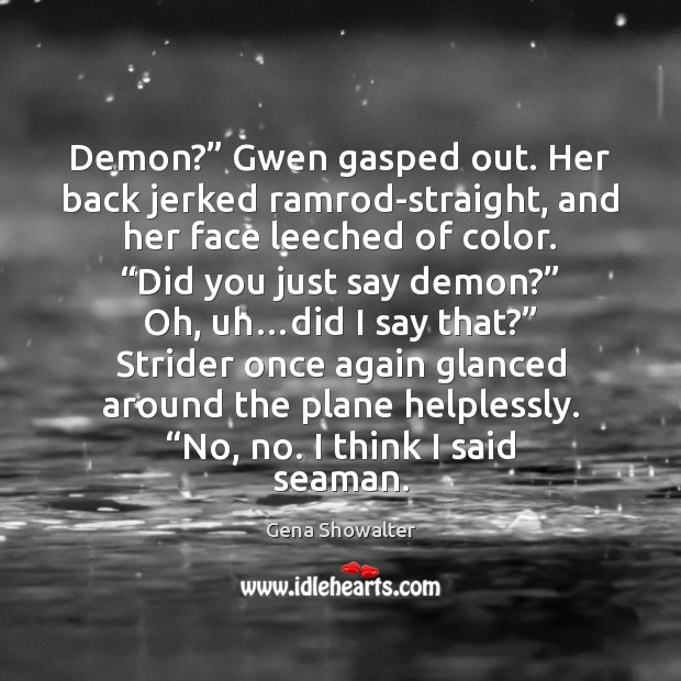 "Gena Showalter Picture Quote image saying: Demon?"" Gwen gasped out. Her back jerked ramrod-straight, and her face leeched"