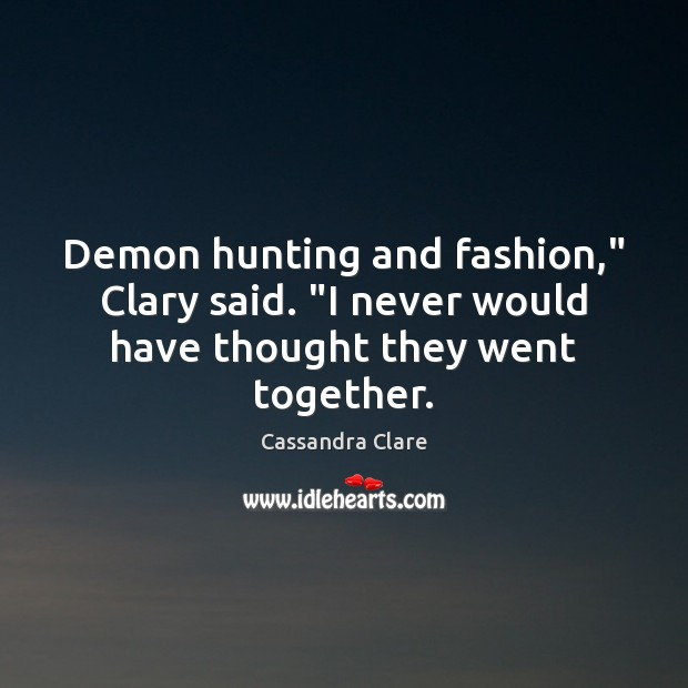 "Demon hunting and fashion,"" Clary said. ""I never would have thought they went together. Image"