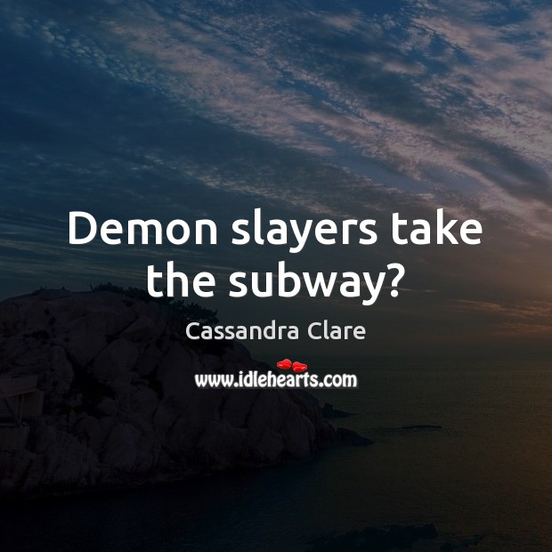 Demon slayers take the subway? Cassandra Clare Picture Quote
