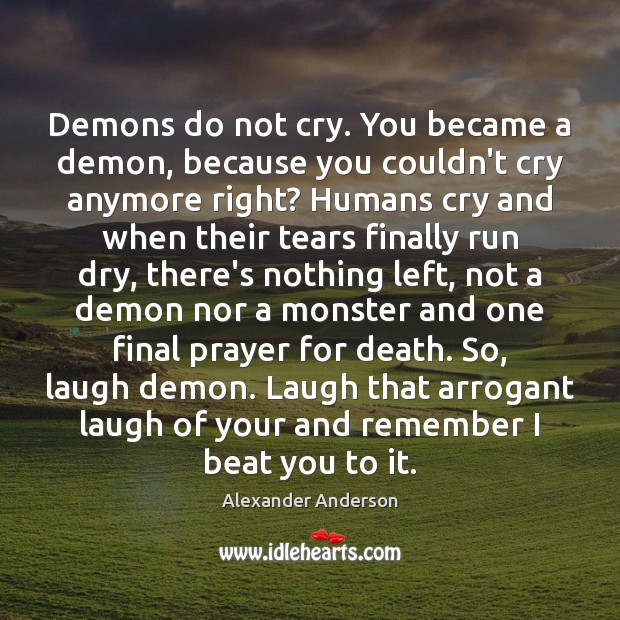 Demons do not cry. You became a demon, because you couldn't cry Alexander Anderson Picture Quote