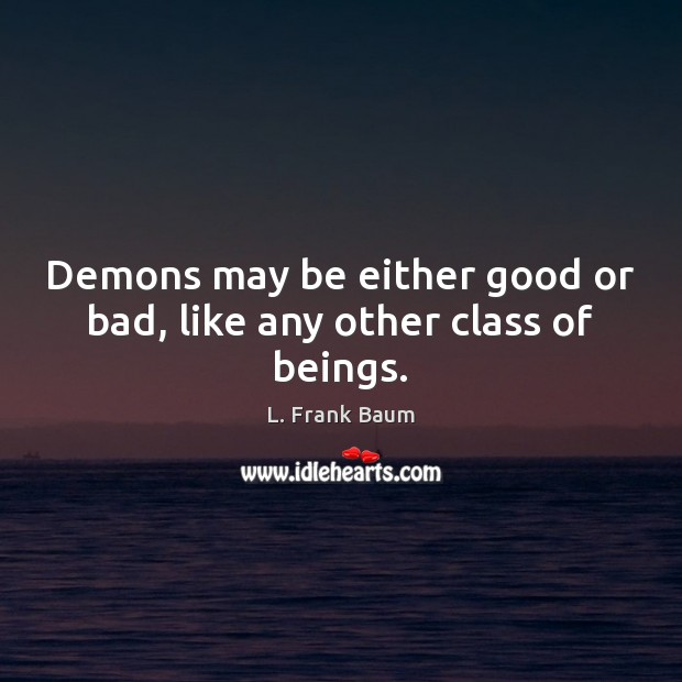 Demons may be either good or bad, like any other class of beings. L. Frank Baum Picture Quote
