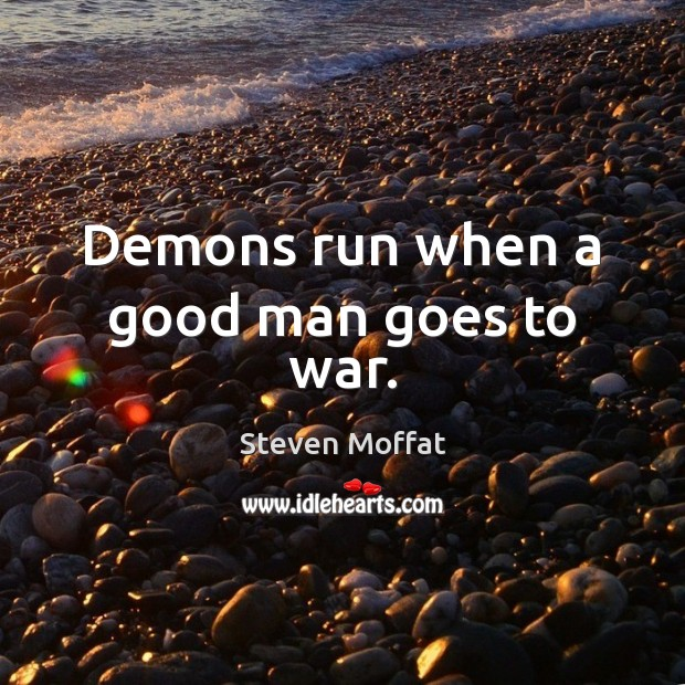 Demons run when a good man goes to war. Steven Moffat Picture Quote