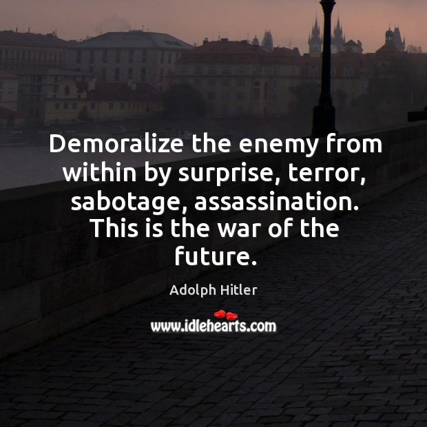 Image, Demoralize the enemy from within by surprise, terror, sabotage, assassination. This is the war of the future.