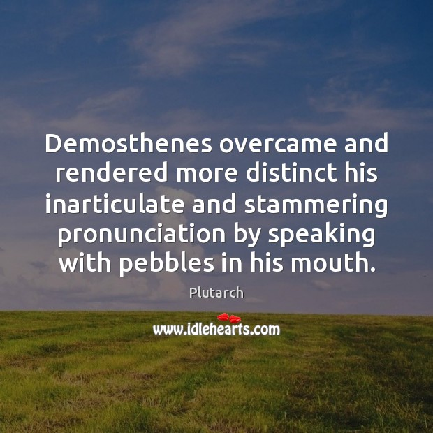 Demosthenes overcame and rendered more distinct his inarticulate and stammering pronunciation by Plutarch Picture Quote
