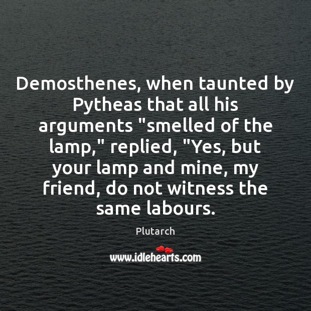 """Demosthenes, when taunted by Pytheas that all his arguments """"smelled of the Plutarch Picture Quote"""