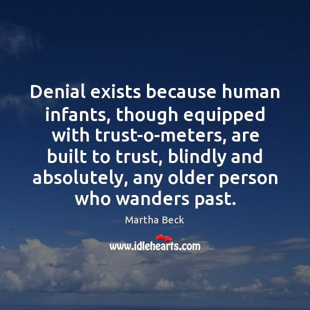 Denial exists because human infants, though equipped with trust-o-meters, are built to Martha Beck Picture Quote