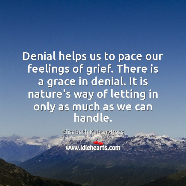 Denial helps us to pace our feelings of grief. There is a Elisabeth Kubler-Ross Picture Quote