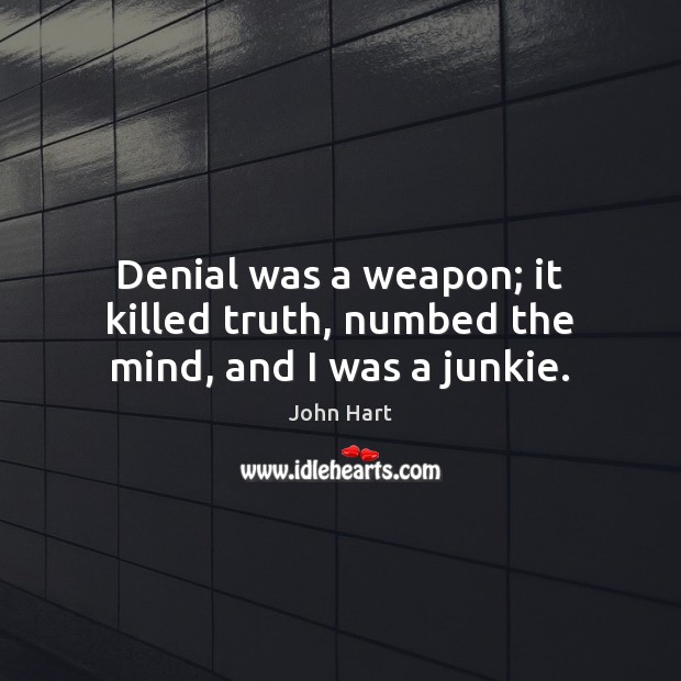 Denial was a weapon; it killed truth, numbed the mind, and I was a junkie. Image