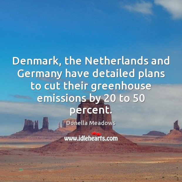 Denmark, the Netherlands and Germany have detailed plans to cut their greenhouse Donella Meadows Picture Quote