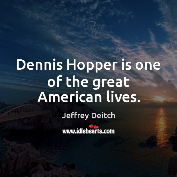 Image, Dennis Hopper is one of the great American lives.