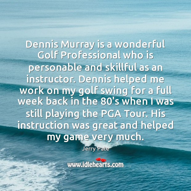 Dennis Murray is a wonderful Golf Professional who is personable and skillful Jerry Pate Picture Quote