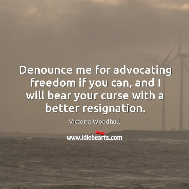 Denounce me for advocating freedom if you can, and I will bear your curse with a better resignation. Image