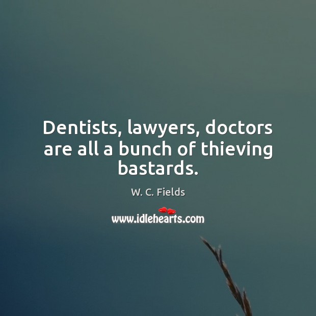 Dentists, lawyers, doctors are all a bunch of thieving bastards. W. C. Fields Picture Quote