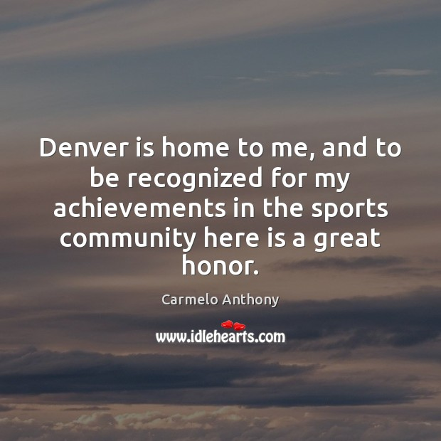 Denver is home to me, and to be recognized for my achievements Carmelo Anthony Picture Quote