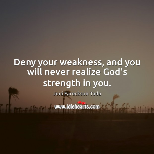 Image, Deny your weakness, and you will never realize God's strength in you.