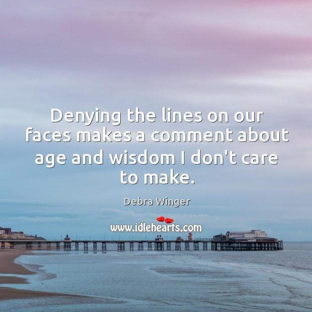 Denying the lines on our faces makes a comment about age and wisdom I don't care to make. Image