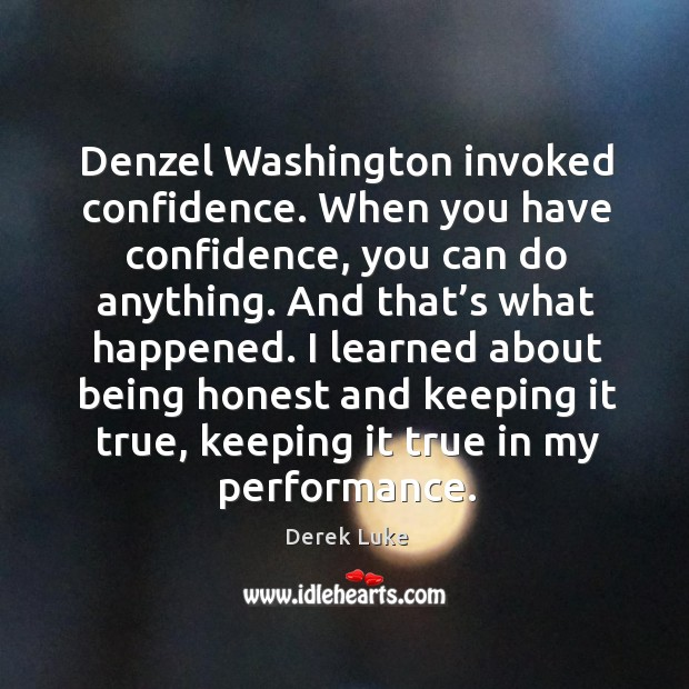 Denzel washington invoked confidence. When you have confidence, you can do anything. Derek Luke Picture Quote