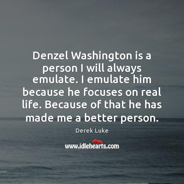 Denzel Washington is a person I will always emulate. I emulate him Derek Luke Picture Quote